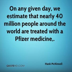 Hank McKinnell - On any given day, we estimate that nearly 40 million people around the world are treated with a Pfizer medicine.