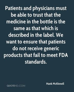Patients and physicians must be able to trust that the medicine in the bottle is the same as that which is described in the label. We want to ensure that patients do not receive generic products that fail to meet FDA standards.