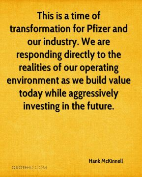 Hank McKinnell - This is a time of transformation for Pfizer and our industry. We are responding directly to the realities of our operating environment as we build value today while aggressively investing in the future.