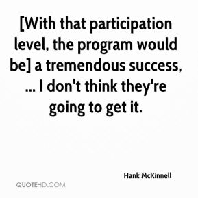 Hank McKinnell - [With that participation level, the program would be] a tremendous success, ... I don't think they're going to get it.