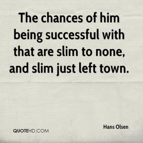 Hans Olsen - The chances of him being successful with that are slim to none, and slim just left town.