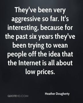 Heather Dougherty - They've been very aggressive so far. It's interesting, because for the past six years they've been trying to wean people off the idea that the Internet is all about low prices.