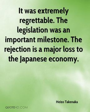 It was extremely regrettable. The legislation was an important milestone. The rejection is a major loss to the Japanese economy.