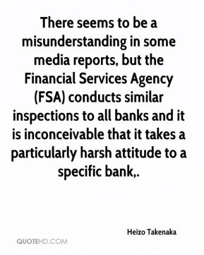 There seems to be a misunderstanding in some media reports, but the Financial Services Agency (FSA) conducts similar inspections to all banks and it is inconceivable that it takes a particularly harsh attitude to a specific bank.