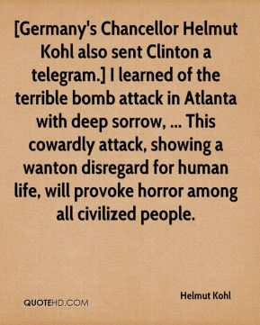 Helmut Kohl - [Germany's Chancellor Helmut Kohl also sent Clinton a telegram.] I learned of the terrible bomb attack in Atlanta with deep sorrow, ... This cowardly attack, showing a wanton disregard for human life, will provoke horror among all civilized people.