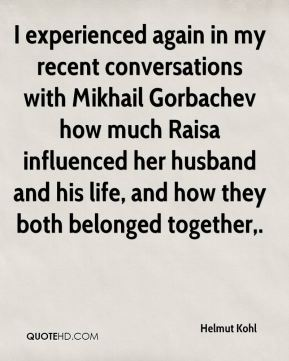 I experienced again in my recent conversations with Mikhail Gorbachev how much Raisa influenced her husband and his life, and how they both belonged together.