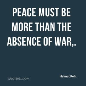 Helmut Kohl - Peace must be more than the absence of war.