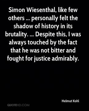 Helmut Kohl - Simon Wiesenthal, like few others ... personally felt the shadow of history in its brutality. ... Despite this, I was always touched by the fact that he was not bitter and fought for justice admirably.