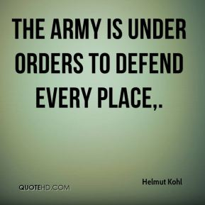 Helmut Kohl - The army is under orders to defend every place.
