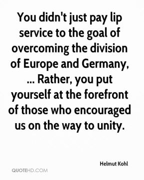 Helmut Kohl - You didn't just pay lip service to the goal of overcoming the division of Europe and Germany, ... Rather, you put yourself at the forefront of those who encouraged us on the way to unity.