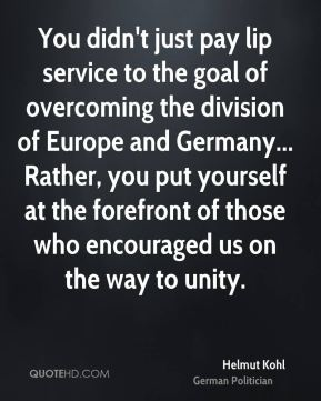 Helmut Kohl - You didn't just pay lip service to the goal of overcoming the division of Europe and Germany... Rather, you put yourself at the forefront of those who encouraged us on the way to unity.
