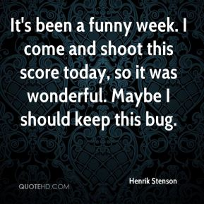 Henrik Stenson - It's been a funny week. I come and shoot this score today, so it was wonderful. Maybe I should keep this bug.