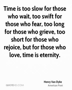 Henry Van Dyke - Time is too slow for those who wait, too swift for those who fear, too long for those who grieve, too short for those who rejoice, but for those who love, time is eternity.