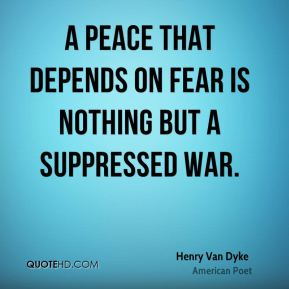 Henry Van Dyke - A peace that depends on fear is nothing but a suppressed war.