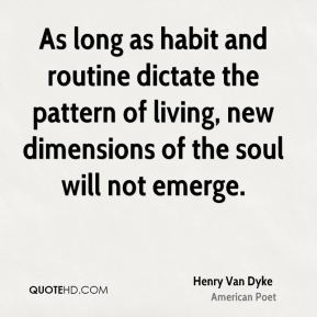 Henry Van Dyke - As long as habit and routine dictate the pattern of living, new dimensions of the soul will not emerge.