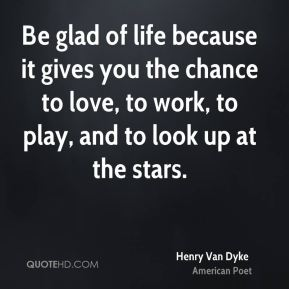 Be glad of life because it gives you the chance to love, to work, to play, and to look up at the stars.