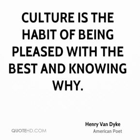 Culture is the habit of being pleased with the best and knowing why.