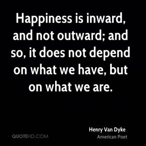 Henry Van Dyke - Happiness is inward, and not outward; and so, it does not depend on what we have, but on what we are.