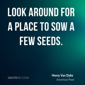 Look around for a place to sow a few seeds.