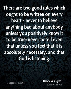 Henry Van Dyke - There are two good rules which ought to be written on every heart - never to believe anything bad about anybody unless you positively know it to be true; never to tell even that unless you feel that it is absolutely necessary, and that God is listening.