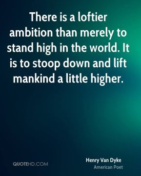 Henry Van Dyke - There is a loftier ambition than merely to stand high in the world. It is to stoop down and lift mankind a little higher.