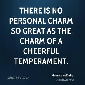Henry Van Dyke - There is no personal charm so great as the charm of a cheerful temperament.