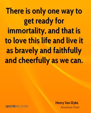 There is only one way to get ready for immortality, and that is to love this life and live it as bravely and faithfully and cheerfully as we can.