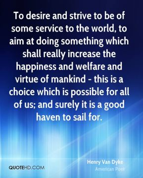 Henry Van Dyke - To desire and strive to be of some service to the world, to aim at doing something which shall really increase the happiness and welfare and virtue of mankind - this is a choice which is possible for all of us; and surely it is a good haven to sail for.