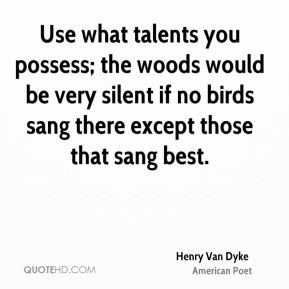 Henry Van Dyke - Use what talents you possess; the woods would be very silent if no birds sang there except those that sang best.