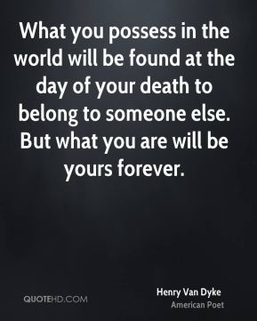What you possess in the world will be found at the day of your death to belong to someone else. But what you are will be yours forever.