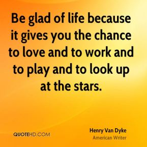 Be glad of life because it gives you the chance to love and to work and to play and to look up at the stars.