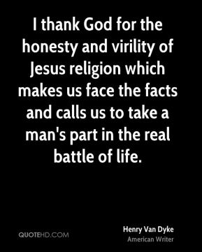 Henry Van Dyke - I thank God for the honesty and virility of Jesus religion which makes us face the facts and calls us to take a man's part in the real battle of life.