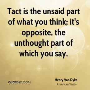 Henry Van Dyke - Tact is the unsaid part of what you think; it's opposite, the unthought part of which you say.