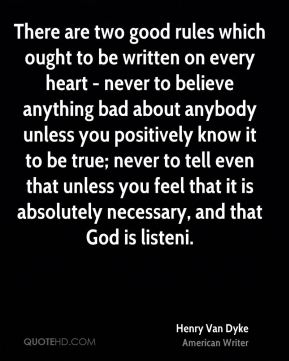 There are two good rules which ought to be written on every heart - never to believe anything bad about anybody unless you positively know it to be true; never to tell even that unless you feel that it is absolutely necessary, and that God is listeni.