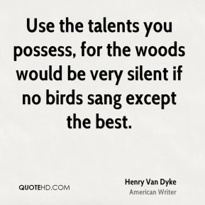 Henry Van Dyke - Use the talents you possess, for the woods would be very silent if no birds sang except the best.