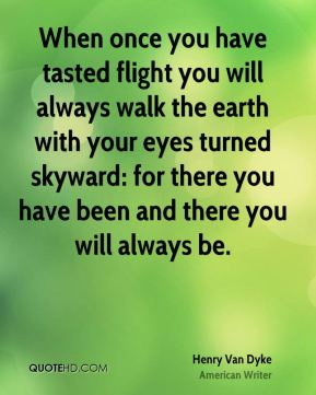 Henry Van Dyke - When once you have tasted flight you will always walk the earth with your eyes turned skyward: for there you have been and there you will always be.