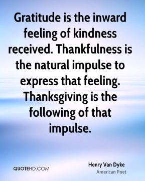 Gratitude is the inward feeling of kindness received. Thankfulness is the natural impulse to express that feeling. Thanksgiving is the following of that impulse.