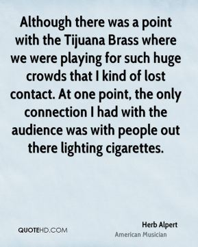 Herb Alpert - Although there was a point with the Tijuana Brass where we were playing for such huge crowds that I kind of lost contact. At one point, the only connection I had with the audience was with people out there lighting cigarettes.
