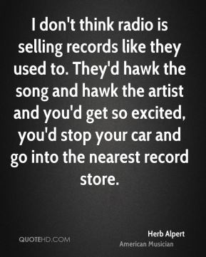 Herb Alpert - I don't think radio is selling records like they used to. They'd hawk the song and hawk the artist and you'd get so excited, you'd stop your car and go into the nearest record store.
