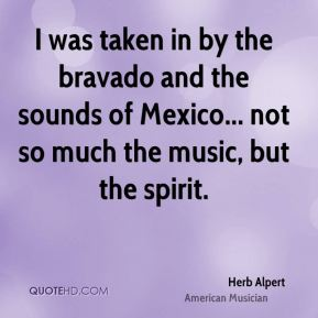 Herb Alpert - I was taken in by the bravado and the sounds of Mexico... not so much the music, but the spirit.