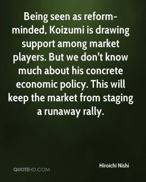 Hiroichi Nishi - Being seen as reform-minded, Koizumi is drawing support among market players. But we don't know much about his concrete economic policy. This will keep the market from staging a runaway rally.
