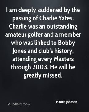 Hootie Johnson - I am deeply saddened by the passing of Charlie Yates. Charlie was an outstanding amateur golfer and a member who was linked to Bobby Jones and club's history, attending every Masters through 2003. He will be greatly missed.