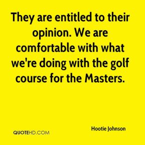 Hootie Johnson - They are entitled to their opinion. We are comfortable with what we're doing with the golf course for the Masters.