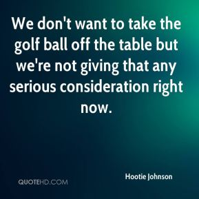 We don't want to take the golf ball off the table but we're not giving that any serious consideration right now.