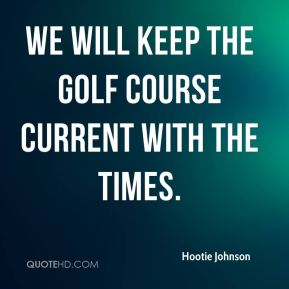 Hootie Johnson - We will keep the golf course current with the times.