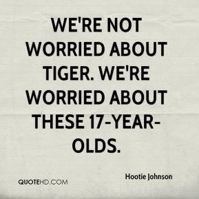 Hootie Johnson - We're not worried about Tiger. We're worried about these 17-year-olds.