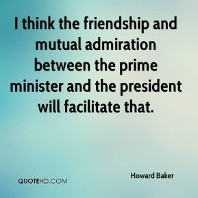 Howard Baker - I think the friendship and mutual admiration between the prime minister and the president will facilitate that.