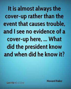 Howard Baker - It is almost always the cover-up rather than the event that causes trouble, and I see no evidence of a cover-up here, ... What did the president know and when did he know it?
