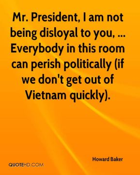 Howard Baker - Mr. President, I am not being disloyal to you, ... Everybody in this room can perish politically (if we don't get out of Vietnam quickly).
