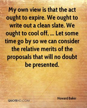 Howard Baker - My own view is that the act ought to expire. We ought to write out a clean slate. We ought to cool off, ... Let some time go by so we can consider the relative merits of the proposals that will no doubt be presented.